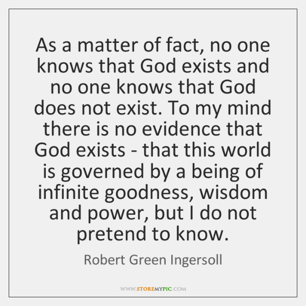 As a matter of fact, no one knows that God exists and ...