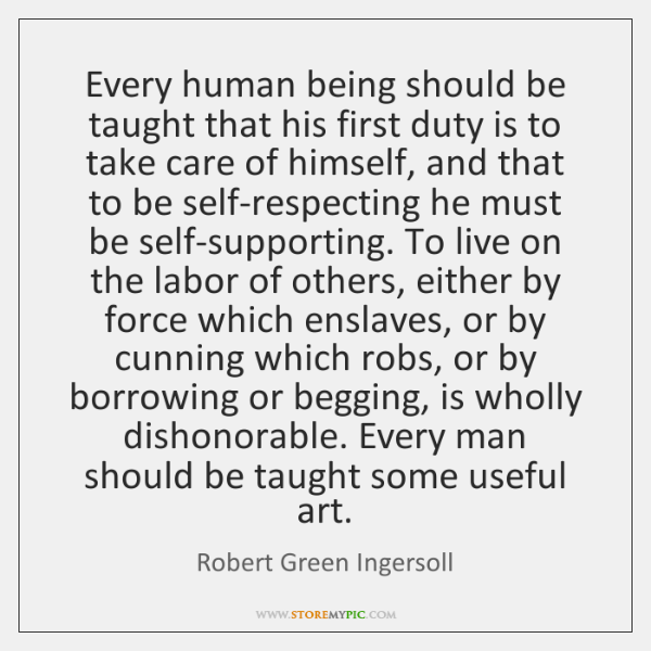 Every human being should be taught that his first duty is to ...