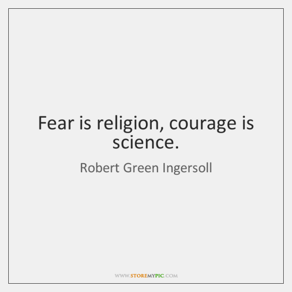 Fear is religion, courage is science.