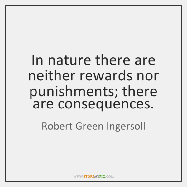 In nature there are neither rewards nor punishments; there are consequences.