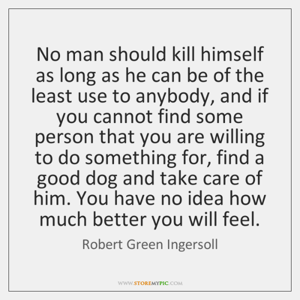 No man should kill himself as long as he can be of ...