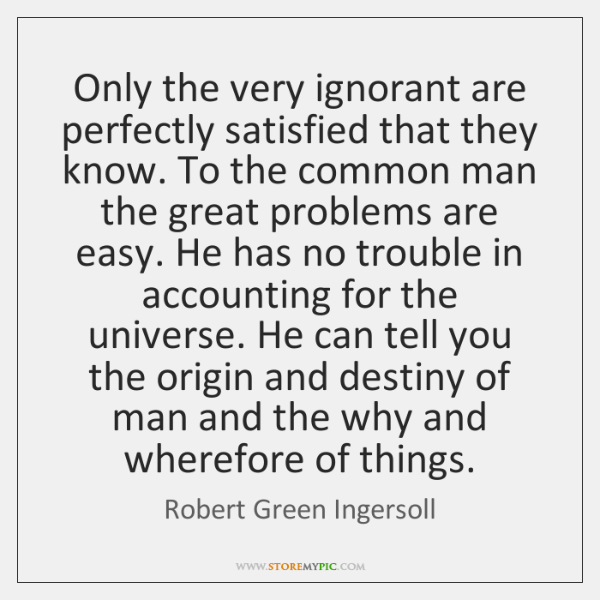 Only the very ignorant are perfectly satisfied that they know. To the ...