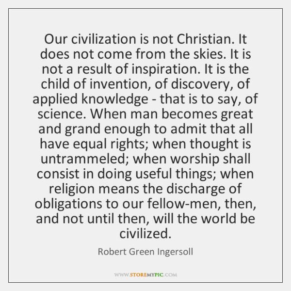 Our civilization is not Christian. It does not come from the skies. ...
