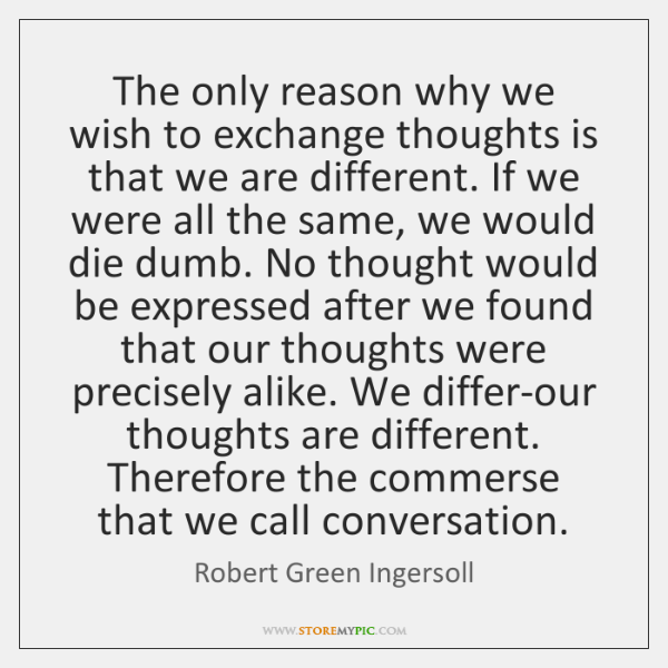The only reason why we wish to exchange thoughts is that we ...