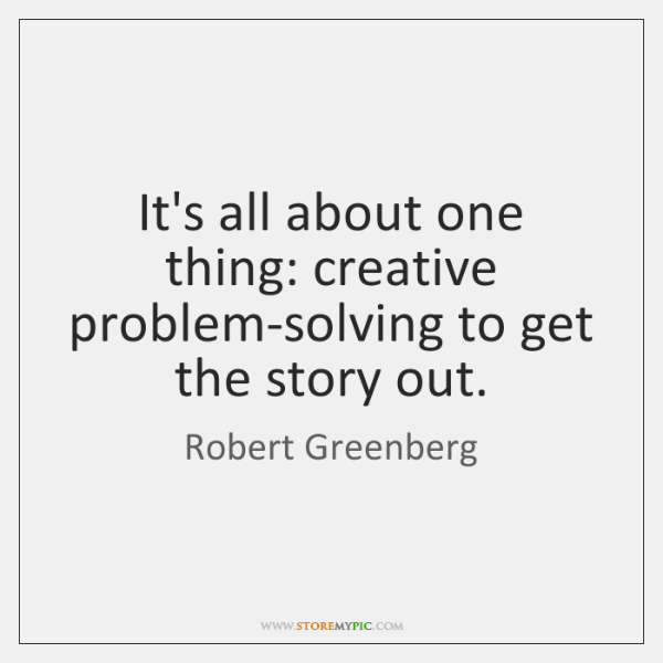It's all about one thing: creative problem-solving to get the story out.