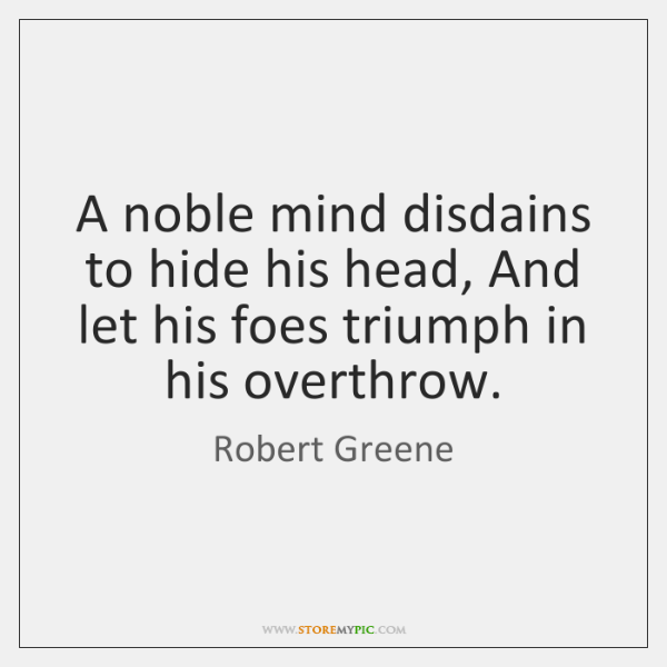 A noble mind disdains to hide his head, And let his foes ...