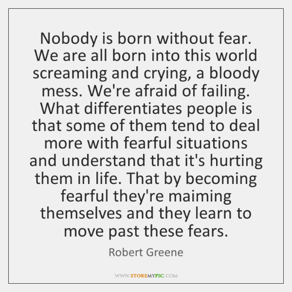 Nobody is born without fear. We are all born into this world ...