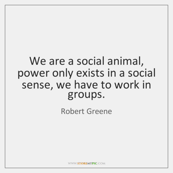 We are a social animal, power only exists in a social sense, ...