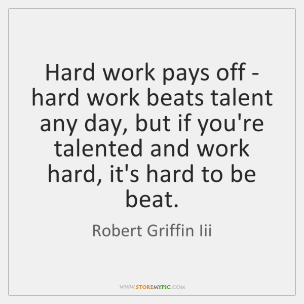 Hard work pays off - hard work beats talent any day, but ...