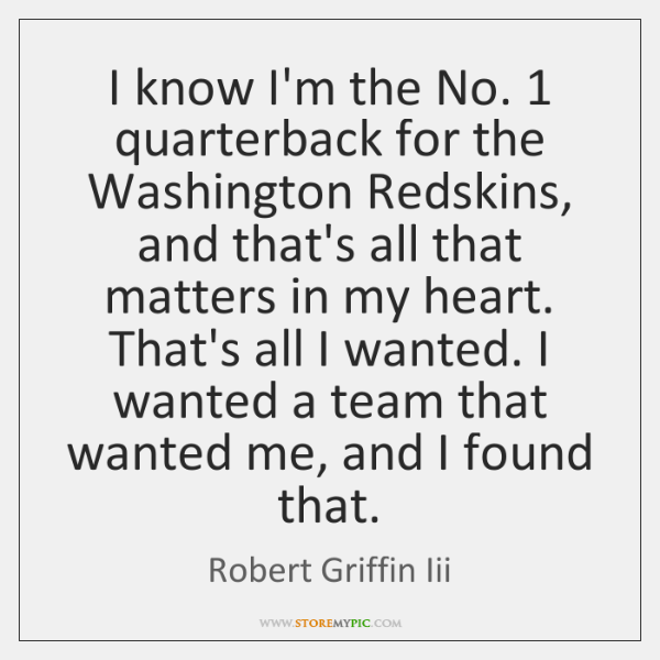 I know I'm the No. 1 quarterback for the Washington Redskins, and that's ...