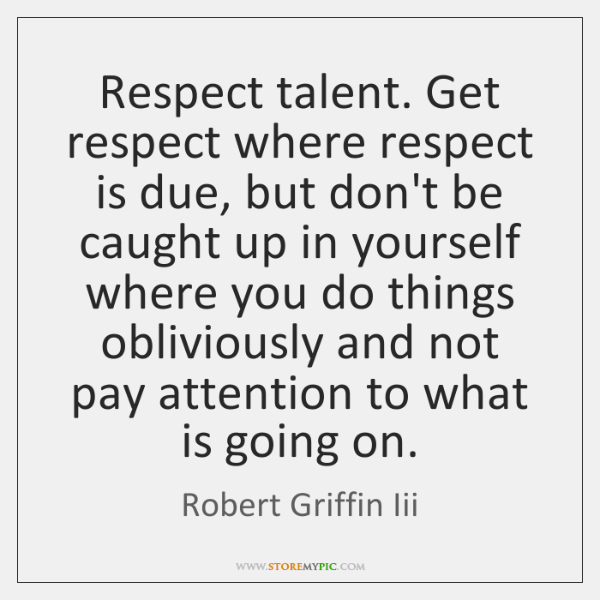 Respect talent. Get respect where respect is due, but don't be caught ...