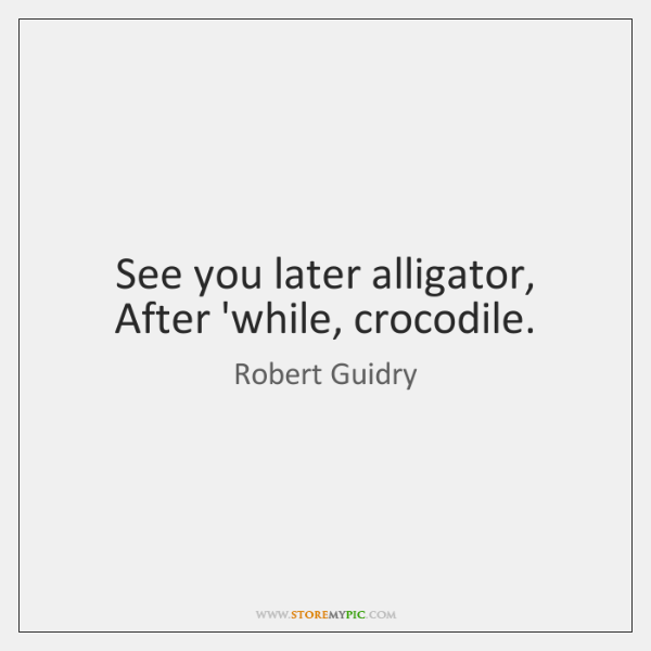 See you later alligator, After 'while, crocodile.