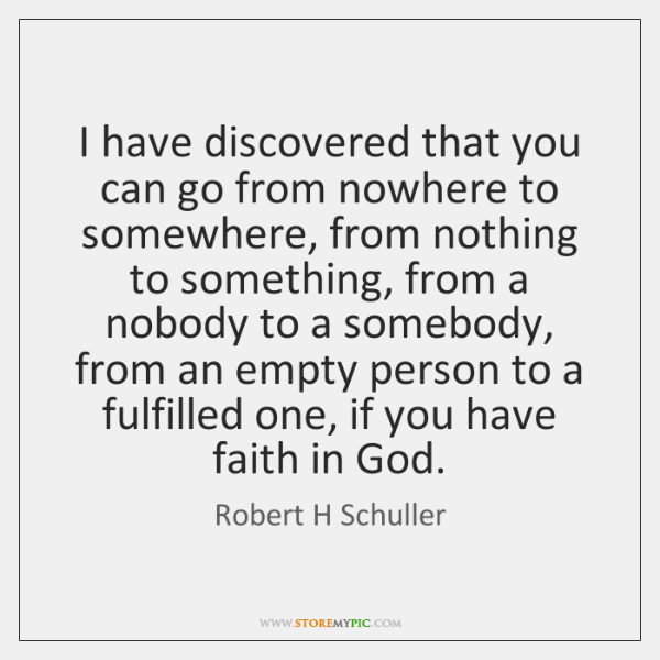I have discovered that you can go from nowhere to somewhere, from ...