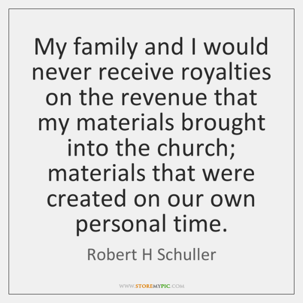 My family and I would never receive royalties on the revenue that ...