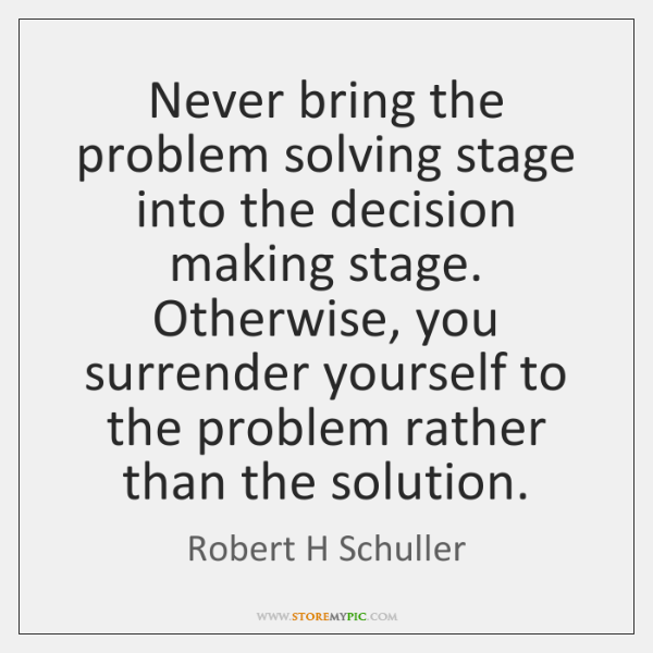 Never Bring The Problem Solving Stage Into The Decision Making Stage