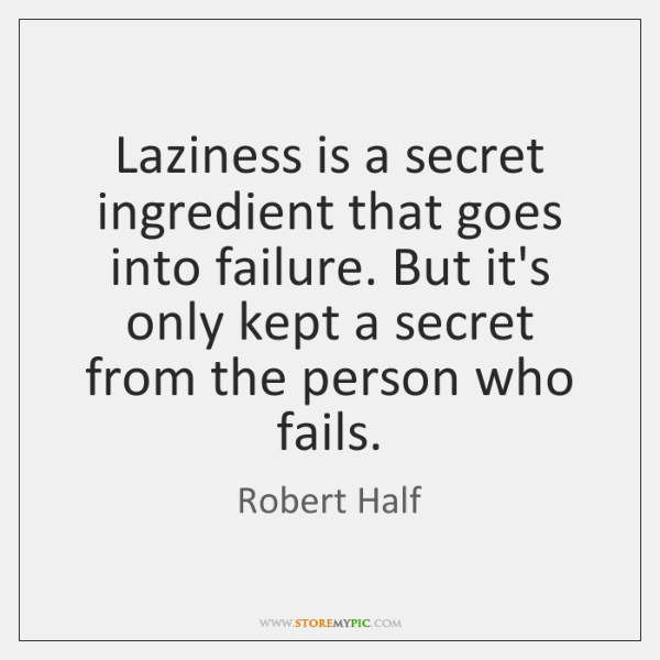 Laziness is a secret ingredient that goes into failure. But it's only ...