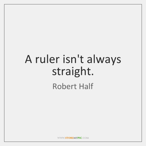 A ruler isn't always straight.