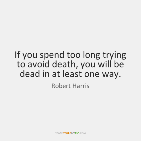 If you spend too long trying to avoid death, you will be ...