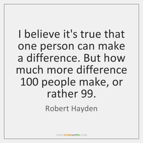 I believe it's true that one person can make a difference. But ...