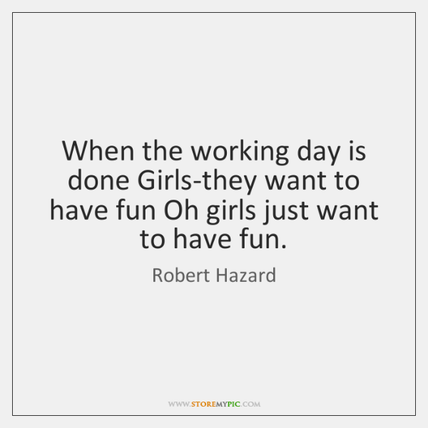When the working day is done Girls-they want to have fun Oh ...