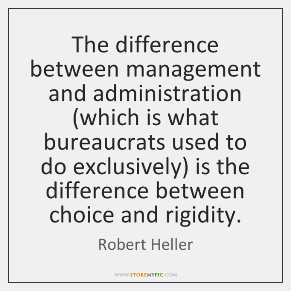 The difference between management and administration (which is what bureaucrats used to ...