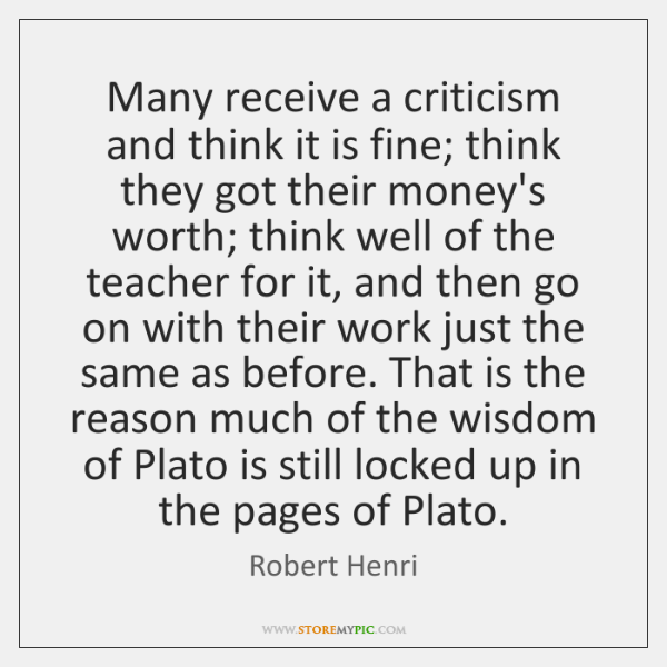 Many receive a criticism and think it is fine; think they got ...