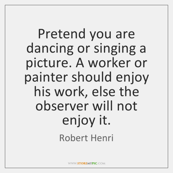 Pretend you are dancing or singing a picture. A worker or painter ...