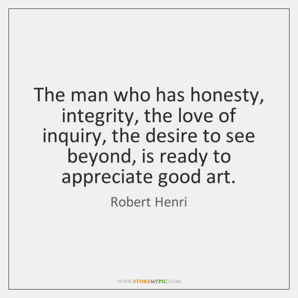 The man who has honesty, integrity, the love of inquiry, the desire ...