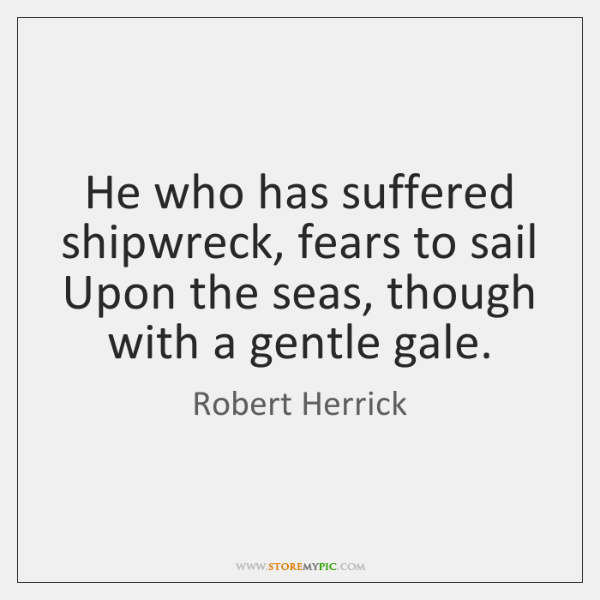 He who has suffered shipwreck, fears to sail Upon the seas, though ...