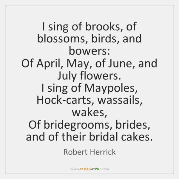 I sing of brooks, of blossoms, birds, and bowers:   Of April, May, ...