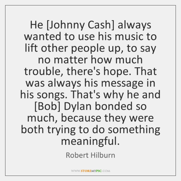 He [Johnny Cash] always wanted to use his music to lift other ...