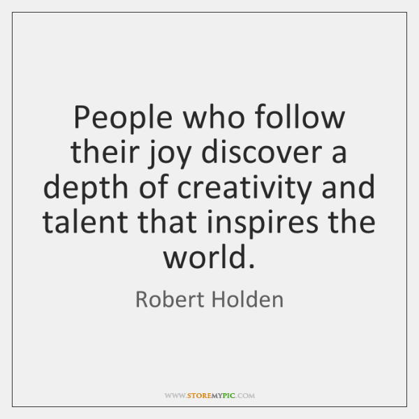 People who follow their joy discover a depth of creativity and talent ...