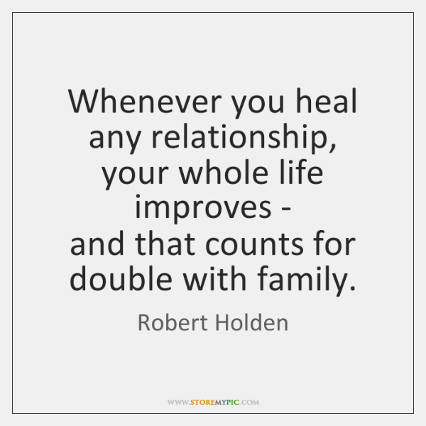 Whenever you heal any relationship,   your whole life improves -   and that ...
