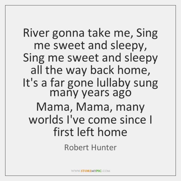River gonna take me, Sing me sweet and sleepy,  Sing me sweet ...