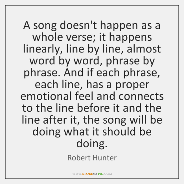 A song doesn't happen as a whole verse; it happens linearly, line ...