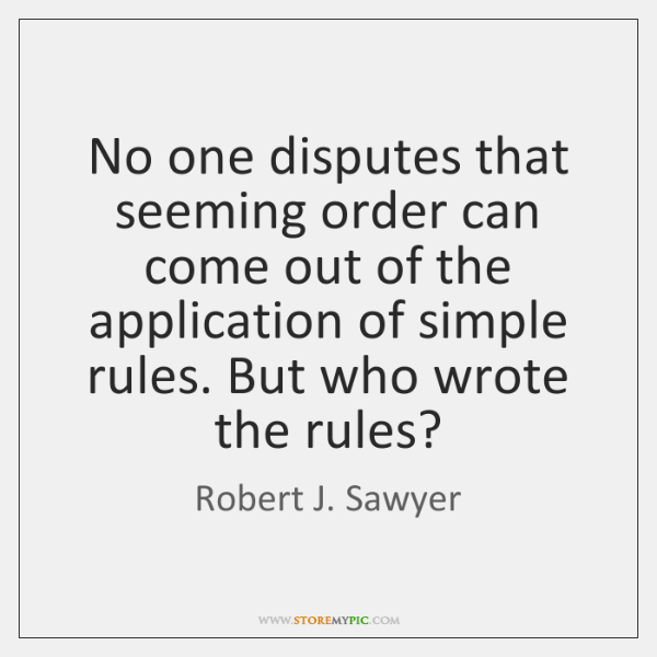No one disputes that seeming order can come out of the application ...