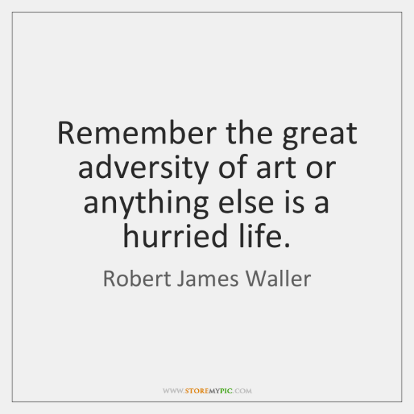 Remember the great adversity of art or anything else is a hurried ...