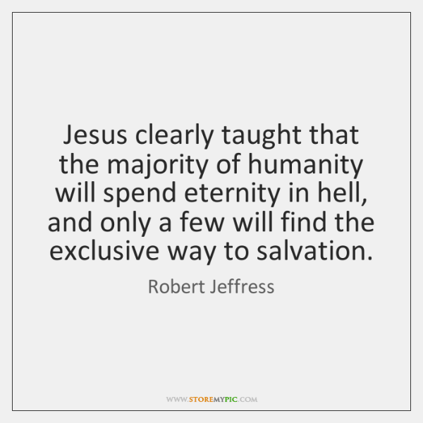 Jesus clearly taught that the majority of humanity will spend eternity in ...