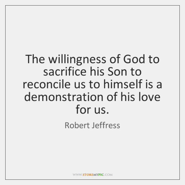 The willingness of God to sacrifice his Son to reconcile us to ...