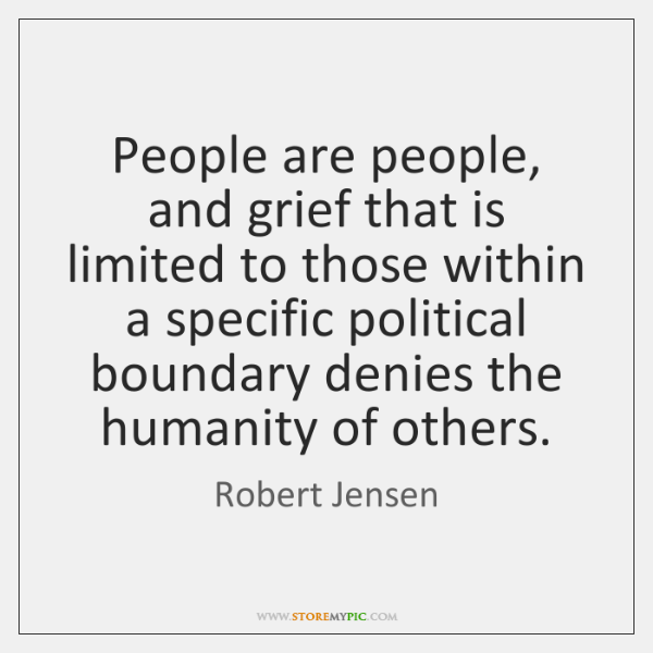 People are people, and grief that is limited to those within a ...