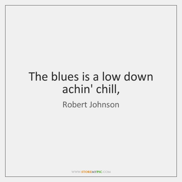 The blues is a low down achin' chill,
