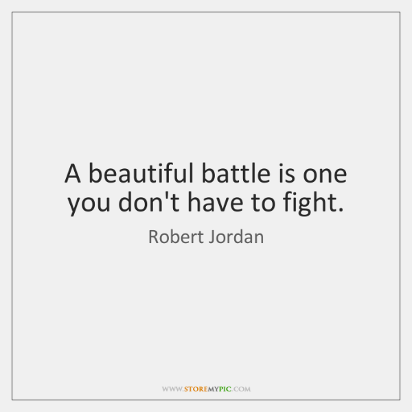 A beautiful battle is one you don't have to fight.