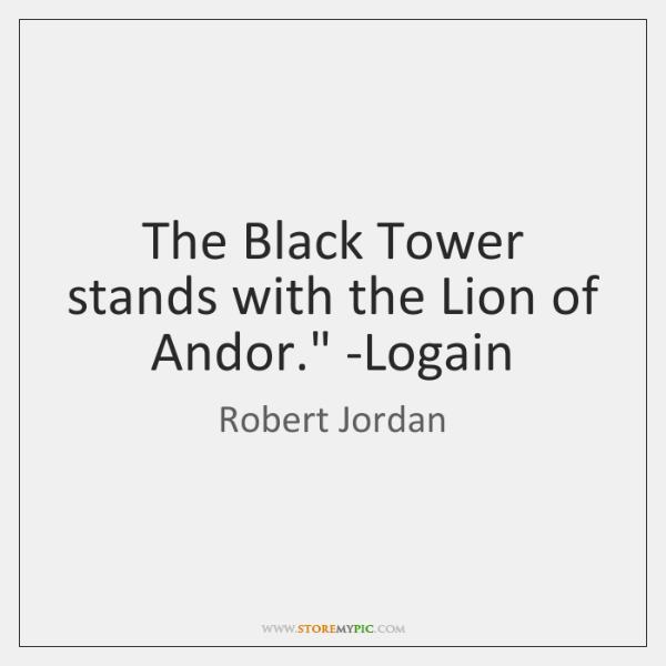 'The Black Tower stands with the Lion of Andor.' -Logain