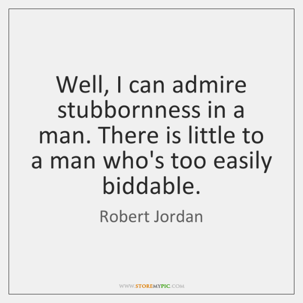 Well, I can admire stubbornness in a man. There is little to ...