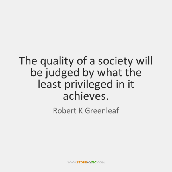 The quality of a society will be judged by what the least ...