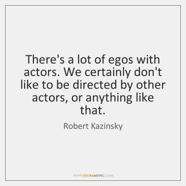 There's a lot of egos with actors. We certainly don't like to ...