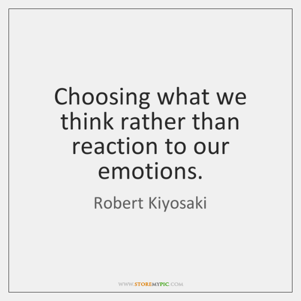 Choosing what we think rather than reaction to our emotions.