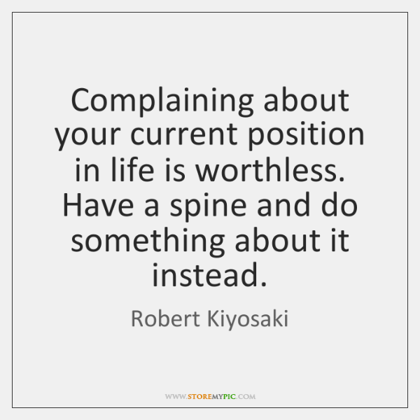 Complaining about your current position in life is worthless. Have a spine ...