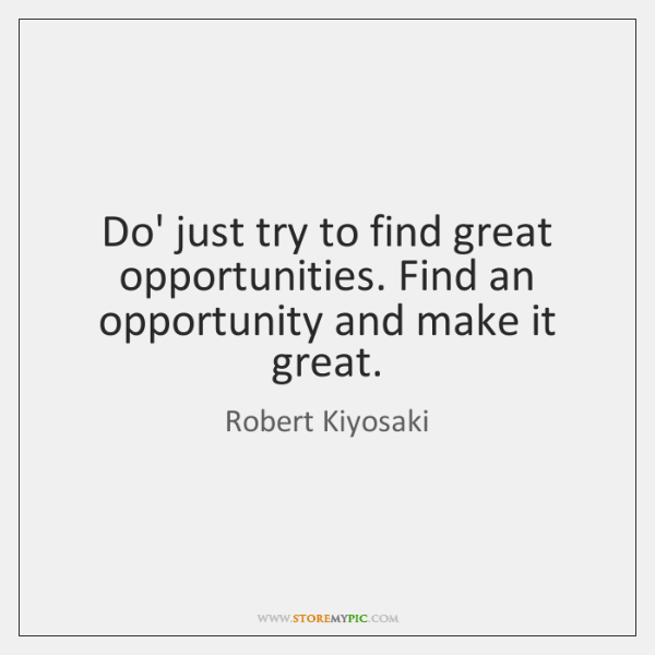 Do' just try to find great opportunities. Find an opportunity and make ...
