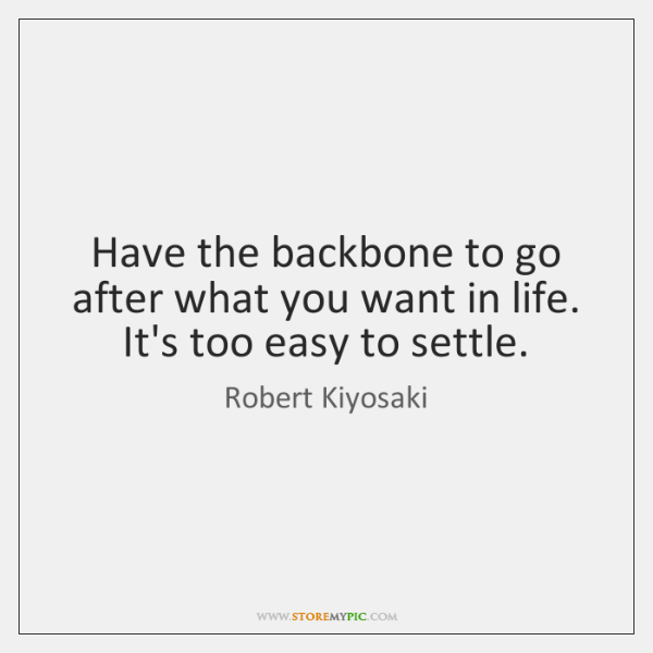 Have the backbone to go after what you want in life. It's ...